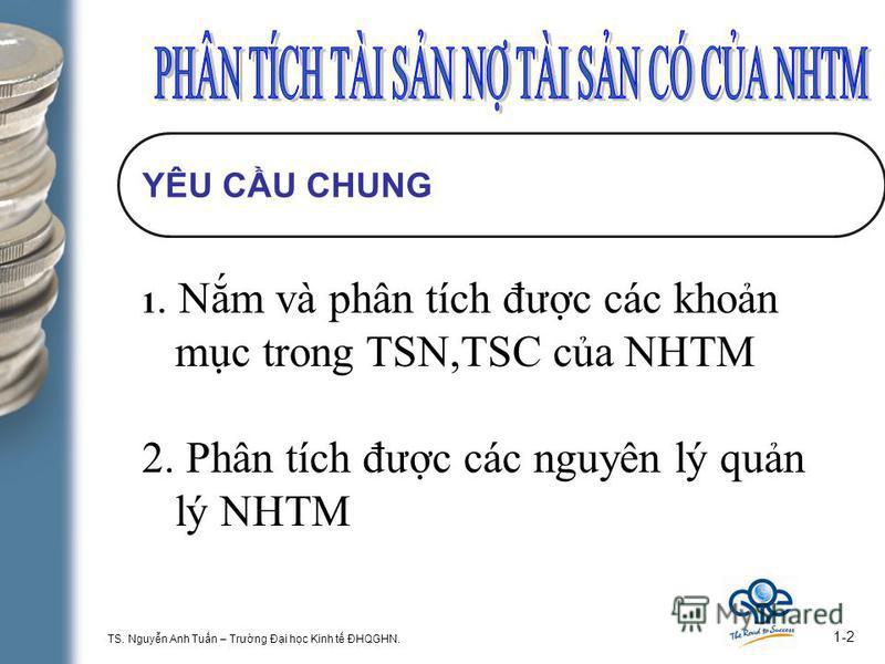 TS. Nguyn Anh Tun – Trưng Đi hc Kinh t ĐHQGHN. 1-2 YÊU CU CHUNG 1. Nm và phân tích đưc các khon mc trong TSN,TSC ca NHTM 2. Phân tích đưc các nguyên lý qun lý NHTM