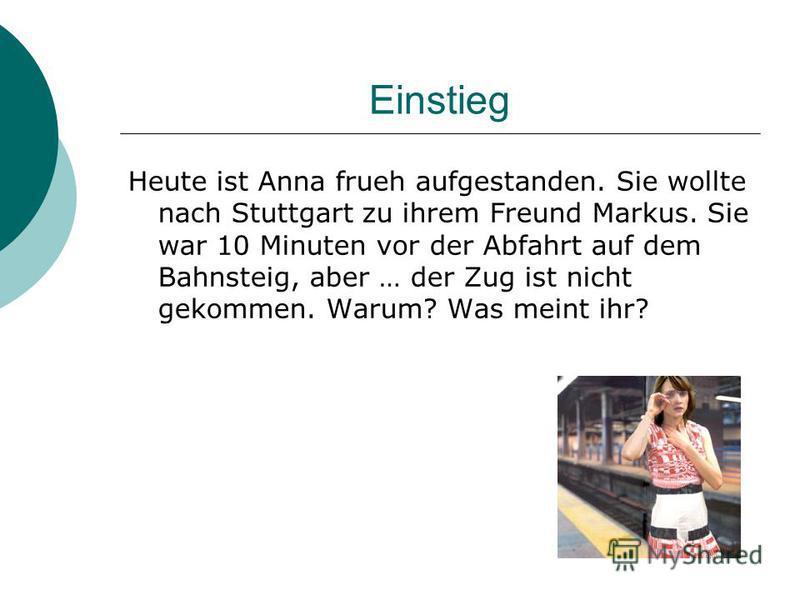 Einstieg Heute ist Anna frueh aufgestanden. Sie wollte nach Stuttgart zu ihrem Freund Markus. Sie war 10 Minuten vor der Abfahrt auf dem Bahnsteig, aber … der Zug ist nicht gekommen. Warum? Was meint ihr?