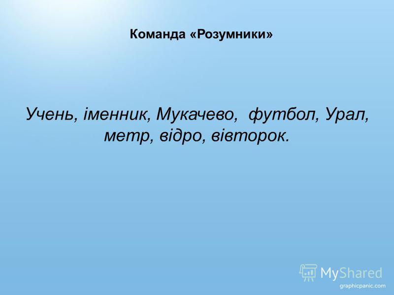 Команда «Розумники» Учень, іменник, Мукачево, футбол, Урал, метр, відро, вівторок.