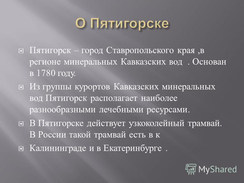Пятигорск – город Ставропольского края, в регионе минеральных Кавказских вод. Основан в 1780 году. Из группы курортов Кавказских минеральных вод Пятигорск располагает наиболее разнообразными лечебными ресурсами. В Пятигорске действует узкоколейный тр