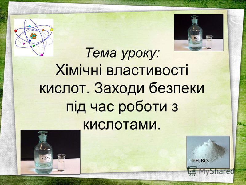 Тема уроку: Хімічні властивості кислот. Заходи безпеки під час роботи з кислотами. H 3 BO 3