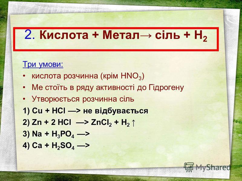 2. Кислота + Метал сіль + Н 2 Три умови: кислота розчинна (крім HNO 3 ) Ме стоїть в ряду активності до Гідрогену Утворюється розчинна сіль 1) Cu + НСl > не відбувається 2) Zn + 2 HCl > ZnCI 2 + H 2 2) Zn + 2 HCl > ZnCI 2 + H 2 3) Na + H 3 PO 4 > 4) C