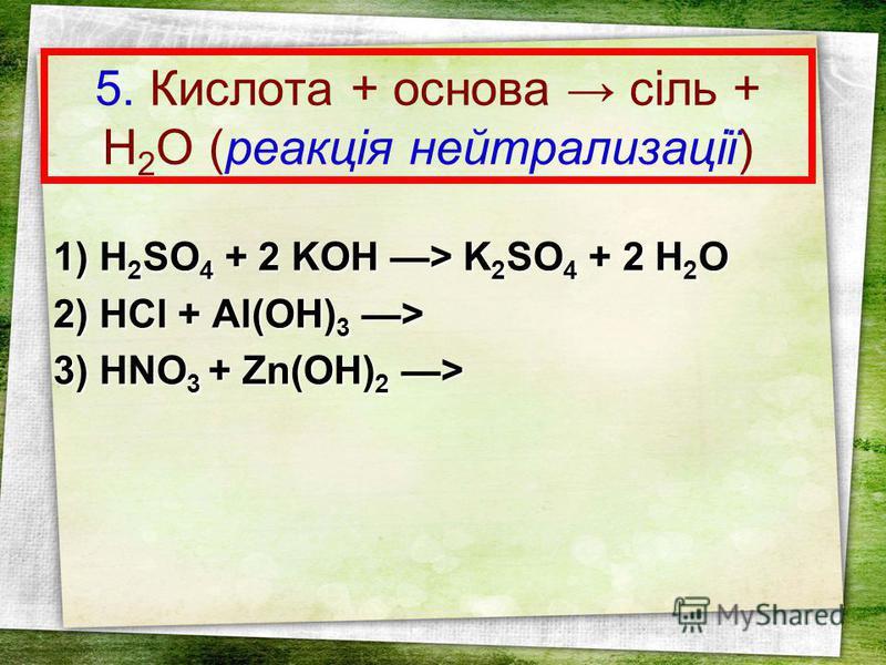 5. Кислота + основа сіль + Н 2 О (реакція нейтрализації) 1) H 2 SO 4 + 2 KOH > K 2 SO 4 + 2 H 2 O 2) HCl + Al(OH) 3 > 3) HNO 3 + Zn(OH) 2 >