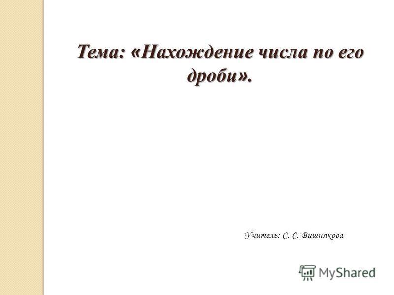 Тема: « Нахождение числа по его дроби ». Учитель: С. С. Вишнякова