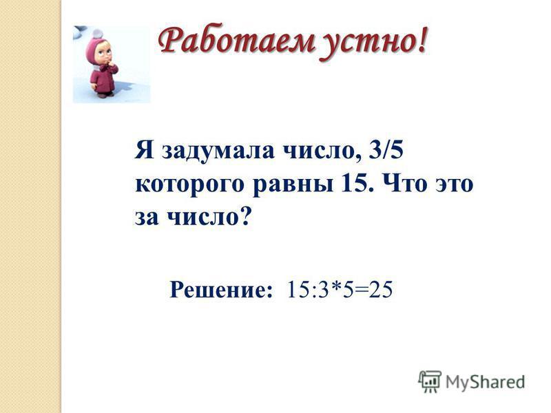 Я задумала число, 3/5 которого равны 15. Что это за число? Работаем устно! Решение: 15:3*5=25