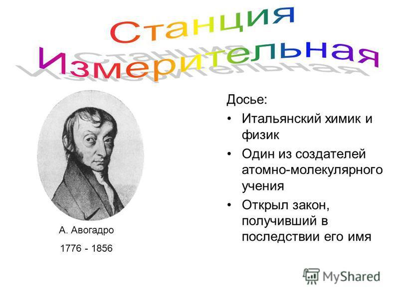 Досье: Итальянский химик и физик Один из создателей атомно-молекулярного учения Открыл закон, получивший в последствии его имя А. Авогадро 1776 - 1856
