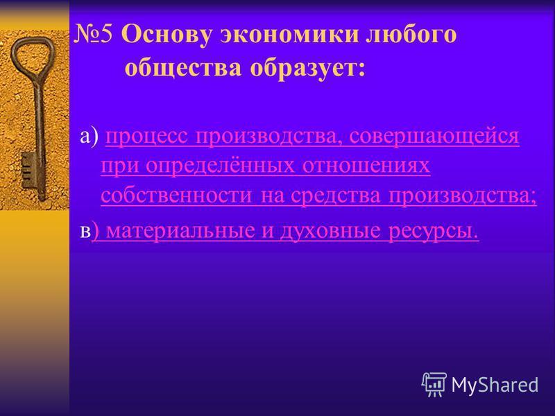 5 Основу экономики любого общества образует: а) процесс производства, совершающейся при определённых отношениях собственности на средства производства;процесс производства, совершающейся при определённых отношениях собственности на средства производс