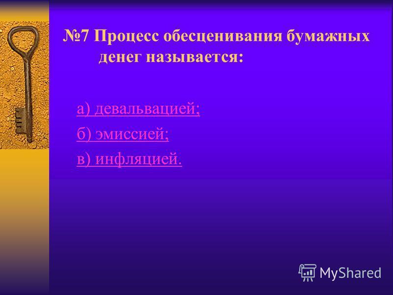 7 Процесс обесценивания бумажных денег называется: а) девальвацией; б) эмиссией; в) инфляцией.