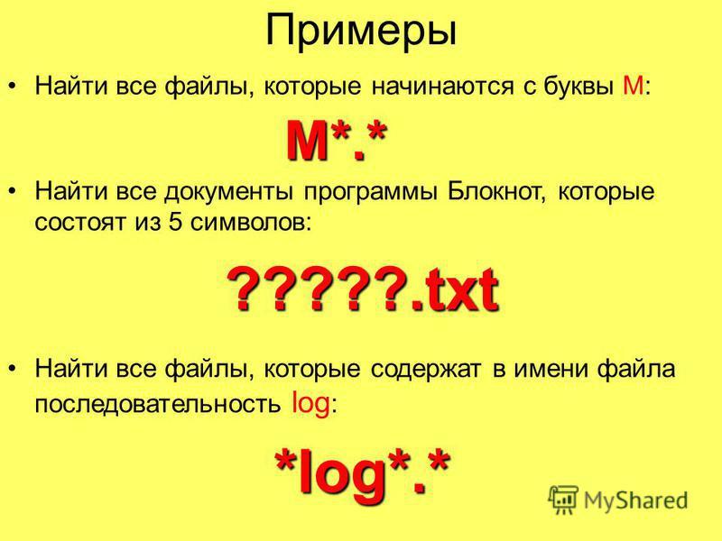 Примеры Найти все файлы, которые начинаются с буквы М: М*.* М*.* Найти все документы программы Блокнот, которые состоят из 5 символов: ?????.txt Найти все файлы, которые содержат в имени файла последовательность log : *log*.* *log*.*