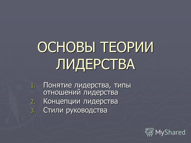 ОСНОВЫ ТЕОРИИ ЛИДЕРСТВА 1. Понятие лидерства, типы отношений лидерства 2. Концепции лидерства 3. Стили руководства