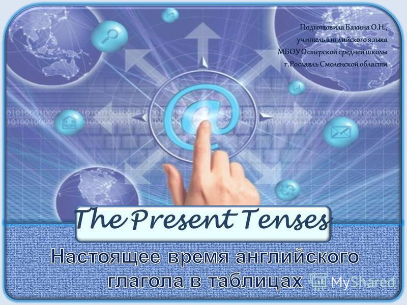 The Present Tenses Подготовила Бакина О.Н., учитель английского языка МБОУ Остерской средней школы г.Рославль Смоленской области