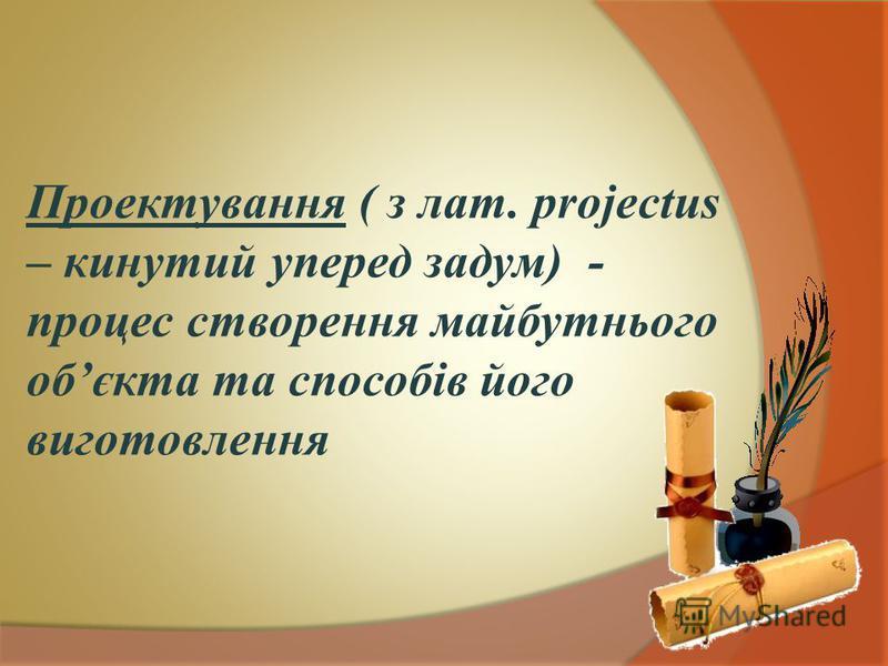 Проектування ( з лат. projectus – кинутий уперед задум) - процес створення майбутнього обєкта та способів його виготовлення
