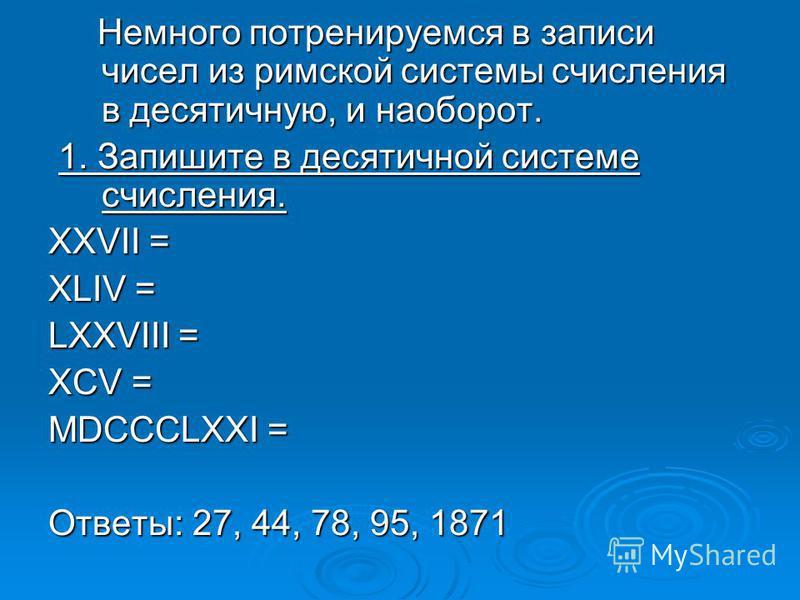 Немного потренируемся в записи чисел из римской системы счисления в десятичную, и наоборот. 1. Запишите в десятичной системе счисления. XXVII = XLIV = LXXVIII = XCV = MDCCCLXXI = Ответы: 27, 44, 78, 95, 1871