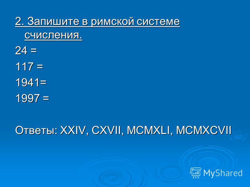 2. Запишите в римской системе счисления. 24 = 117 = 1941= 1997 = Ответы: XXIV, CXVII, MCMXLI, MCMXCVII