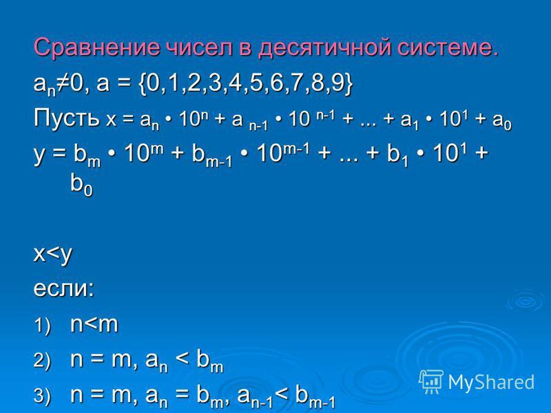 Сравнение чисел в десятичной системе. a n 0, a = {0,1,2,3,4,5,6,7,8,9} Пусть x = a n 10 n + a n-1 10 n-1 +... + a 1 10 1 + a 0 y = b m 10 m + b m-1 10 m-1 +... + b 1 10 1 + b 0 x<yx<yx<yx<y если: 1) n<m 2) n = m, a n < b m 3) n = m, a n = b m, a n-1