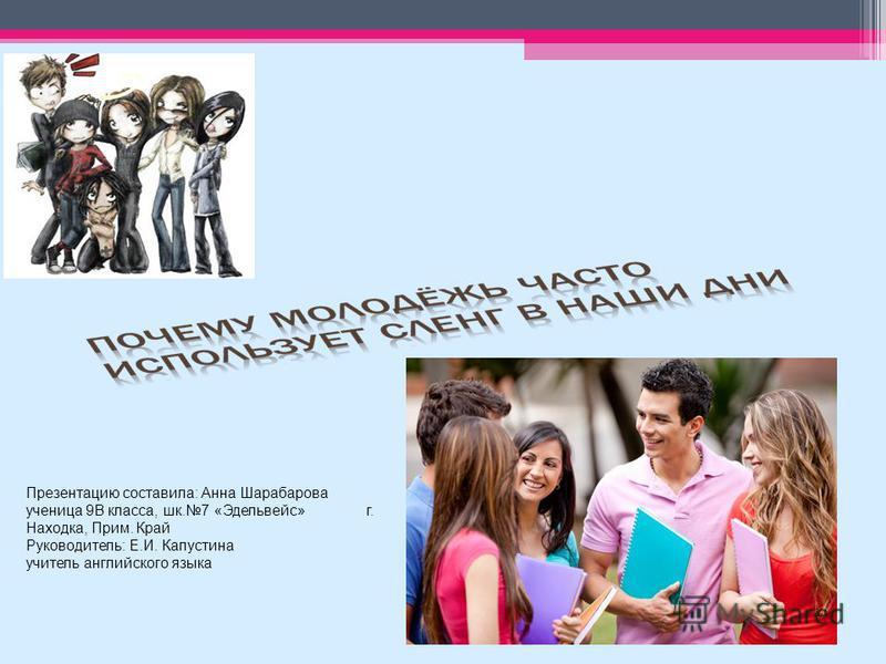 Презентацию составила: Анна Шарабарова ученица 9В класса, шк.7 «Эдельвейс» г. Находка, Прим. Край Руководитель: Е.И. Капустина учитель английского языка