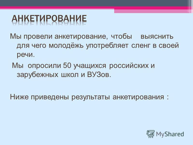 Мы провели анкетирование, чтобы выяснить для чего молодёжь употребляет сленг в своей речи. Мы опросили 50 учащихся российских и зарубежных школ и ВУЗов. Ниже приведены результаты анкетирования :