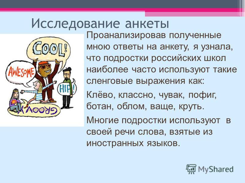 Исследование анкеты Проанализировав полученные мною ответы на анкету, я узнала, что подростки российских школ наиболее часто используют такие сленговые выражения как: Клёво, классно, чувак, пофиг, батан, облом, ваще, круть. Многие подростки использую