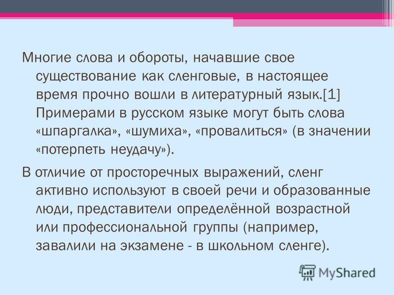 Многие слова и обороты, начавшие свое существование как сленговые, в настоящее время прочно вошли в литературный язык.[1] Примерами в русском языке могут быть слова «шпаргалка», «шумиха», «провалиться» (в значении «потерпеть неудачу»). В отличие от п