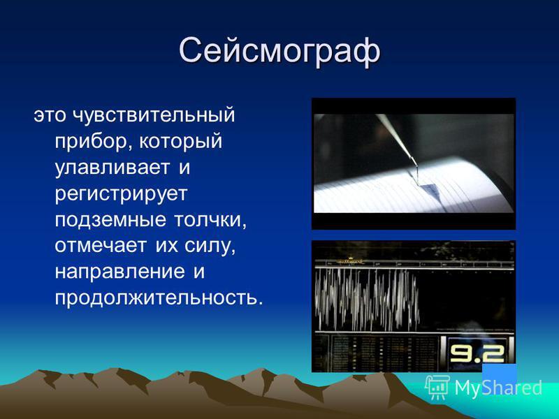 Сейсмограф это чувствительный прибор, который улавливает и регистрирует подземные толчки, отмечает их силу, направление и продолжительность.