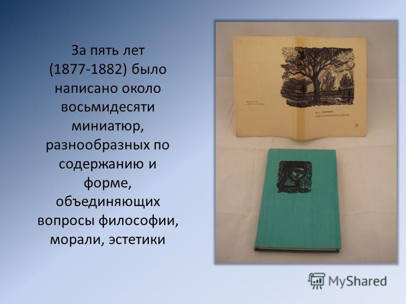 За пять лет (1877-1882) было написано около восьмидесяти миниатюр, разнообразных по содержанию и форме, объединяющих вопросы философии, морали, эстетики