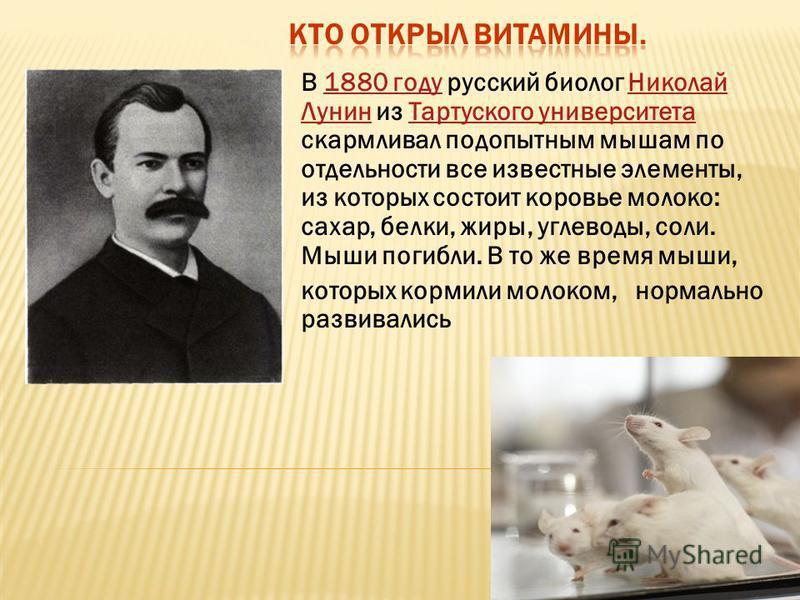 В 1880 году русский биолог Николай Лунин из Тартуского университета скармливал подопытным мышам по отдельности все известные элементы, из которых состоит коровье молоко: сахар, белки, жиры, углеводы, соли. Мыши погибли. В то же время мыши,1880 году Н