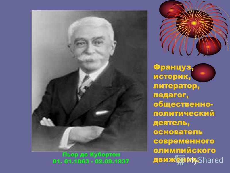 Пьер де Кубертен 01. 01.1863 - 02.09.1937 Француз, историк, литератор, педагог, общественно- политический деятель, основатель современного олимпийского движения.