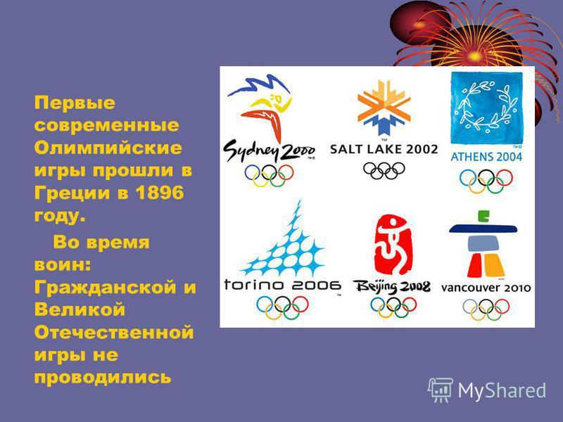 Первые современные Олимпийские игры прошли в Греции в 1896 году. Во время воин: Гражданской и Великой Отечественной игры не проводились