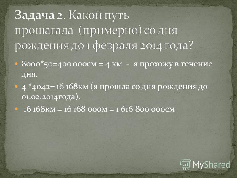 8000*50=400 000 см = 4 км - я прохожу в течение дня. 4 *4042= 16 168 км (я прошла со дня рождения до 01.02.2014 года). 16 168 км = 16 168 000 м = 1 616 800 000 см