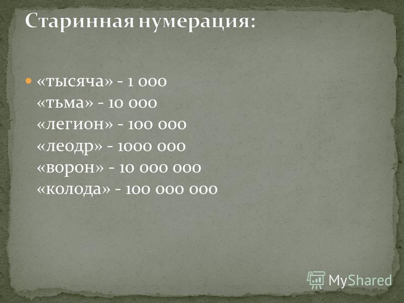 «тысяча» - 1 000 «тьма» - 10 000 «легион» - 100 000 «леодр» - 1000 000 «ворон» - 10 000 000 «колода» - 100 000 000