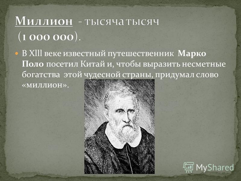 В Xlll веке известный путешественник Марко Поло посетил Китай и, чтобы выразить несметные богатства этой чудесной страны, придумал слово «миллион».