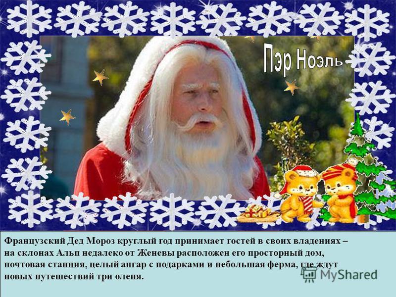Во Франции Дед Мороз зовется Пер Ноэлем. Он приезжает на ослике с корзинкой подарков и проникает в дом через камин. Подарки Пер Ноэль кладет в детские башмачки, оставленные у камина, так как и сам французский Дед Мороз носит деревянные башмачки. Дети