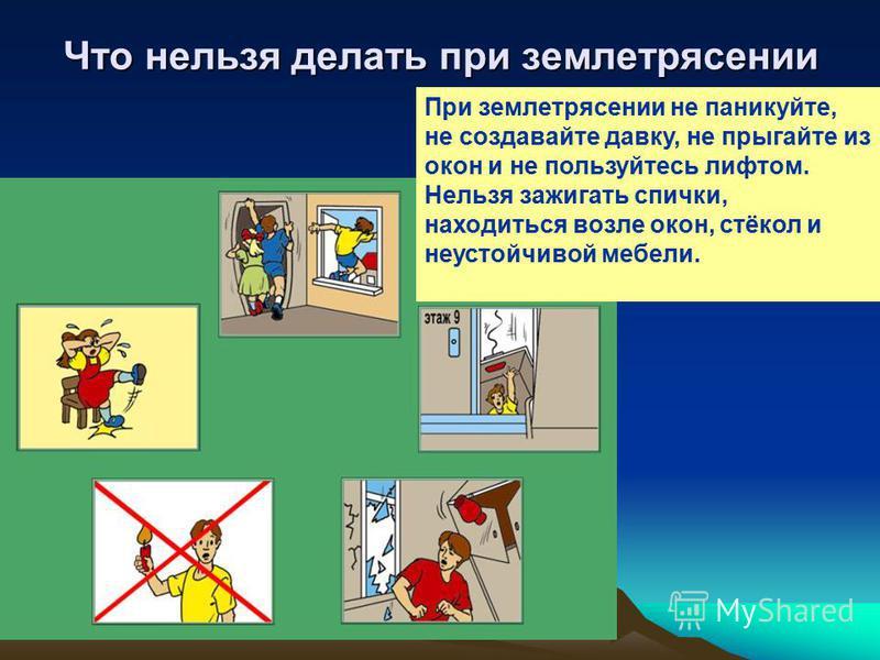Что нельзя делать при землетрясении При землетрясении не паникуйте, не создавайте давку, не прыгайте из окон и не пользуйтесь лифтом. Нельзя зажигать спички, находиться возле окон, стёкол и неустойчивой мебели.