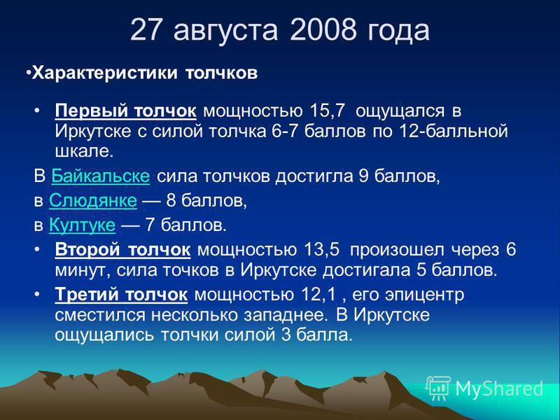 27 августа 2008 года Первый толчок мощностью 15,7 ощущался в Иркутске с силой толчка 6-7 баллов по 12-балльной шкале. В Байкальске сила толчков достигла 9 баллов,Байкальске в Слюдянке 8 баллов,Слюдянке в Култуке 7 баллов.Култуке Второй толчок мощност