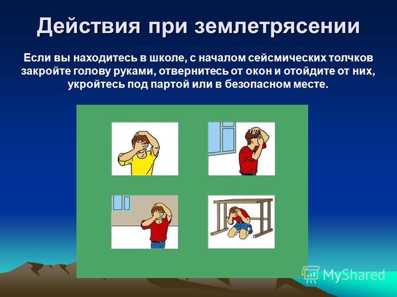 Действия при землетрясении Если вы находитесь в школе, с началом сейсмических толчков закройте голову руками, отвернитесь от окон и отойдите от них, укройтесь под партой или в безопасном месте.