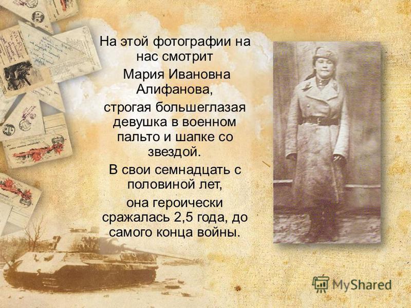 На этой фотографии на нас смотрит Мария Ивановна Алифанова, строгая большеглазая девушка в военном пальто и шапке со звездой. В свои семнадцать с половиной лет, она героически сражалась 2,5 года, до самого конца войны.
