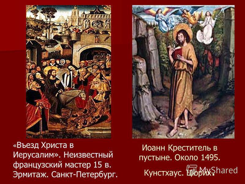 Иоанн Креститель в пустыне. Около 1495. Кунстхаус. Цюрих. « Въезд Христа в Иерусалим». Неизвестный французский мастер 15 в. Эрмитаж. Санкт-Петербург.