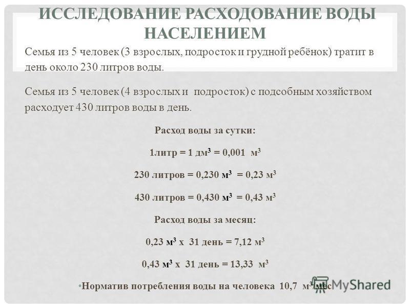 ИССЛЕДОВАНИЕ РАСХОДОВАНИЕ ВОДЫ НАСЕЛЕНИЕМ Семья из 5 человек (3 взрослых, подросток и грудной ребёнок) тратит в день около 230 литров воды. Семья из 5 человек (4 взрослых и подросток) с подсобным хозяйством расходует 430 литров воды в день. Расход во