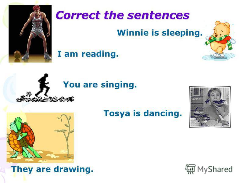 Сorrect the sentences I am reading. Winnie is sleeping. You are singing. They are drawing. Tosya is dancing.