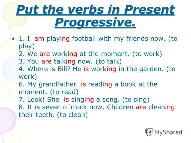 Put the verbs in Present Progressive. 1. I am playing football with my friends now. (to play) 2. We are working at the moment. (to work) 3. You are talking now. (to talk) 4. Where is Bill? He is working in the garden. (to work) 6. My grandfather is r