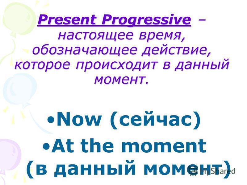 Present Progressive – настоящее время, обозначающее действие, которое происходит в данный момент. Now (сейчас) At the moment (в данный момент)