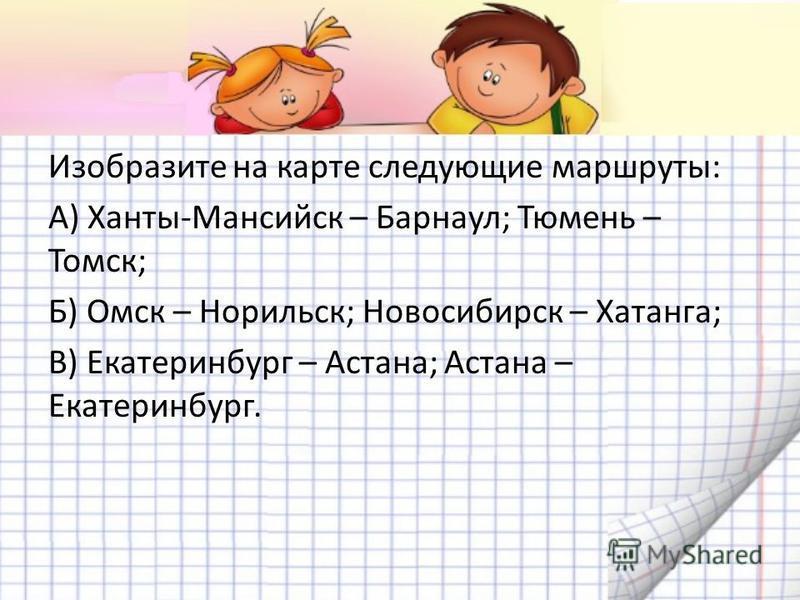 Изобразите на карте следующие маршруты: А) Ханты-Мансийск – Барнаул; Тюмень – Томск; Б) Омск – Норильск; Новосибирск – Хатанга; В) Екатеринбург – Астана; Астана – Екатеринбург.