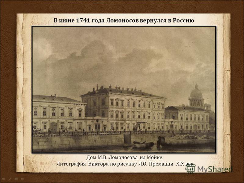 Дом М.В. Ломоносова на Мойке. Литография Виктора по рисунку Л.О. Премацци. XIX век В июне 1741 года Ломоносов вернулся в Россию