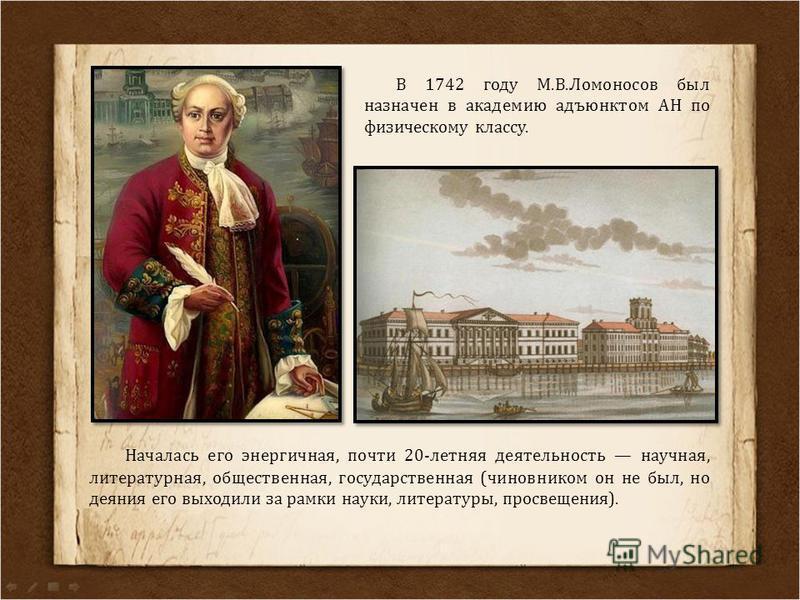 В 1742 году М.В.Ломоносов был назначен в академию адъюнктом АН по физическому классу. Началась его энергичная, почти 20-летняя деятельность научная, литературная, общественная, государственная (чиновником он не был, но деяния его выходили за рамки на