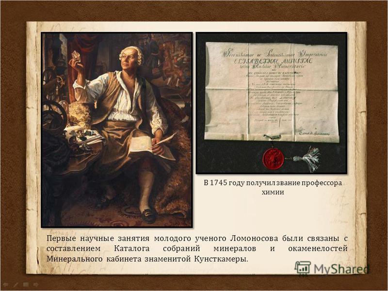 В 1745 году получил звание профессора химии Первые научные занятия молодого ученого Ломоносова были связаны с составлением Каталога собраний минералов и окаменелостей Минерального кабинета знаменитой Кунсткамеры.