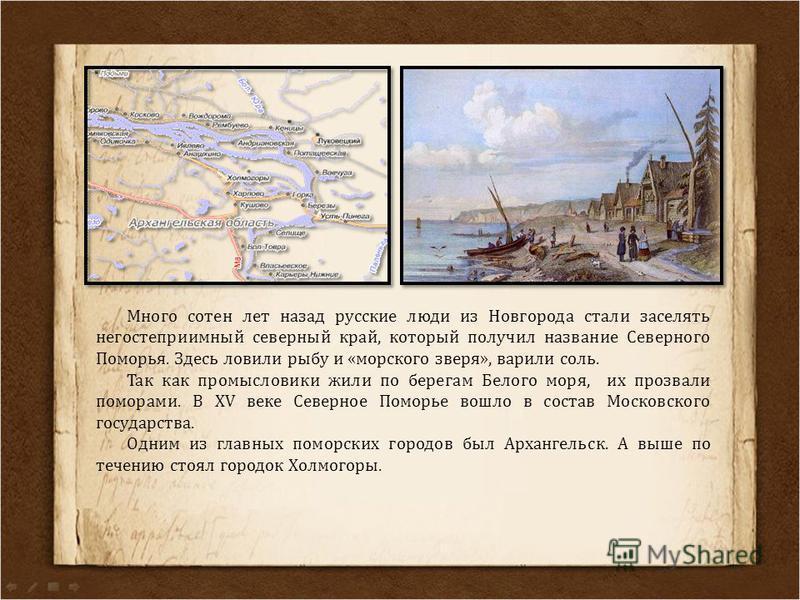 Много сотен лет назад русские люди из Новгорода стали заселять негостеприимный северный край, который получил название Северного Поморья. Здесь ловили рыбу и «морского зверя», варили соль. Так как промысловики жили по берегам Белого моря, их прозвали