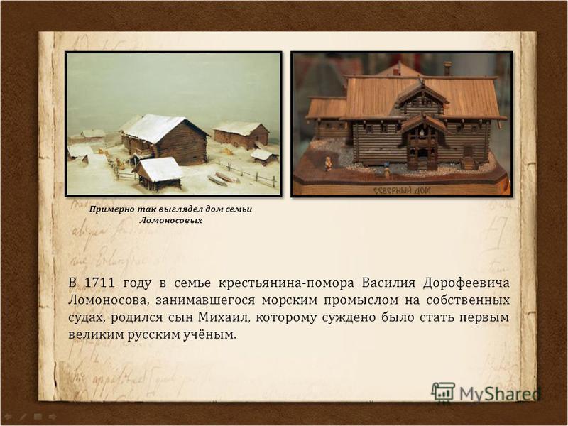 Примерно так выглядел дом семьи Ломоносовых В 1711 году в семье крестьянина-помора Василия Дорофеевича Ломоносова, занимавшегося морским промыслом на собственных судах, родился сын Михаил, которому суждено было стать первым великим русским учёным.