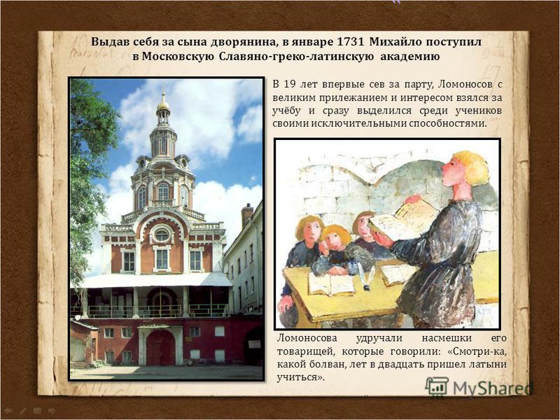 Выдав себя за сына дворянина, в январе 1731 Михайло поступил в Московскую Славяно-греко-латинскую академию В 19 лет впервые сев за парту, Ломоносов с великим прилежанием и интересом взялся за учёбу и сразу выделился среди учеников своими исключительн