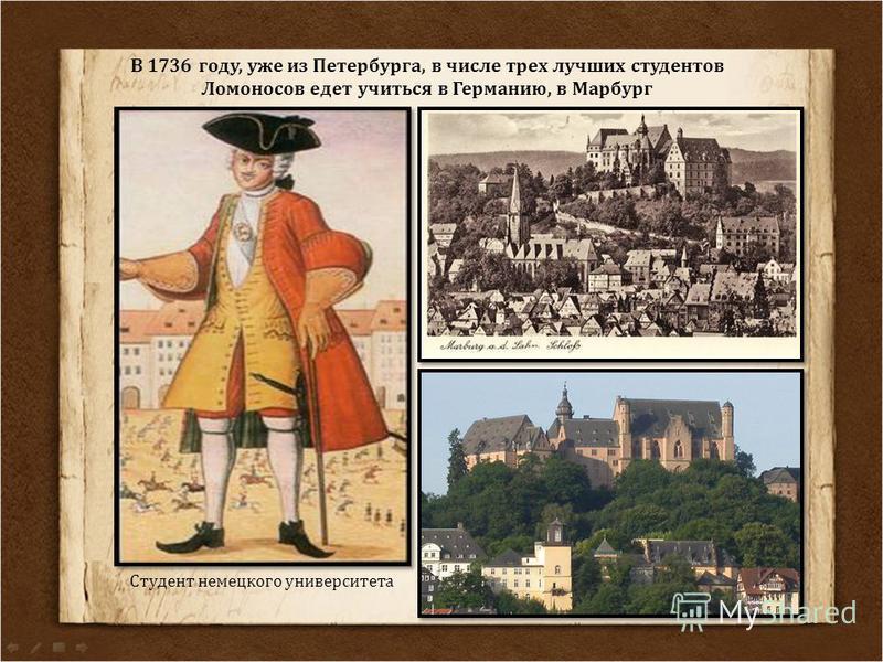 В 1736 году, уже из Петербурга, в числе трех лучших студентов Ломоносов едет учиться в Германию, в Марбург Студент немецкого университета