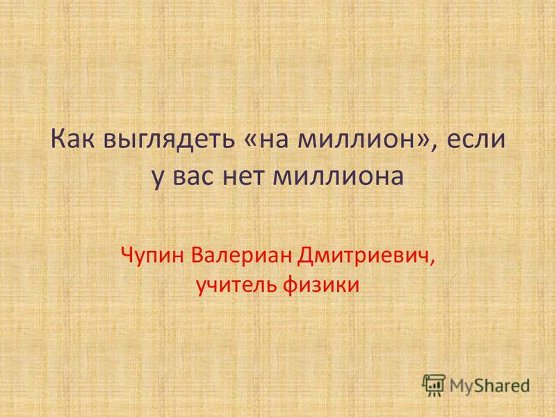 Как выглядеть «на миллион», если у вас нет миллиона Чупин Валериан Дмитриевич, учитель физики